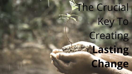 The Crucial Key to Creating Lasting Change